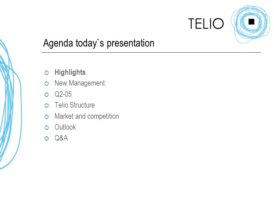 Agenda today`s presentation  Highlights  New Management  Q2-05  Telio Structure  Market and competition  Outlook  Q&A