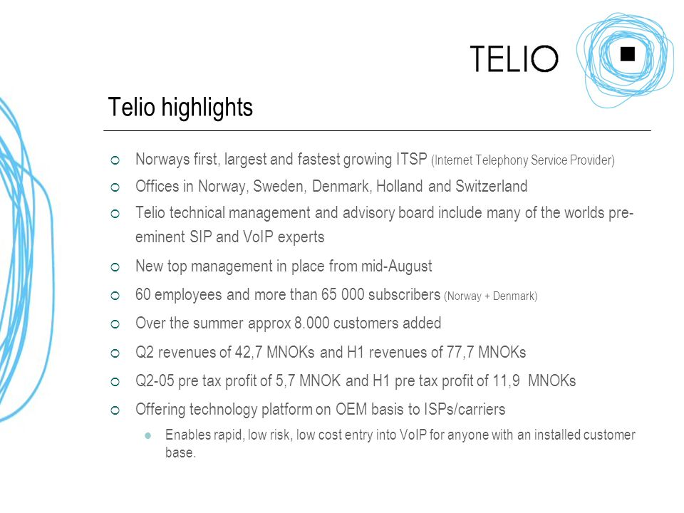 Telio highlights  Norways first, largest and fastest growing ITSP (Internet Telephony Service Provider)  Offices in Norway, Sweden, Denmark, Holland