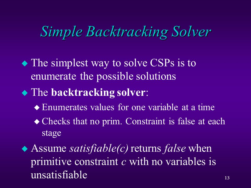 13 Simple Backtracking Solver u The simplest way to solve CSPs is to enumerate the possible solutions u The backtracking solver: u Enumerates values for one variable at a time u Checks that no prim.