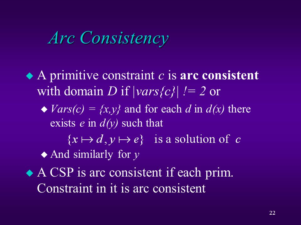 22 Arc Consistency u A primitive constraint c is arc consistent with domain D if |vars{c}| != 2 or u Vars(c) = {x,y} and for each d in d(x) there exists e in d(y) such that u And similarly for y u A CSP is arc consistent if each prim.
