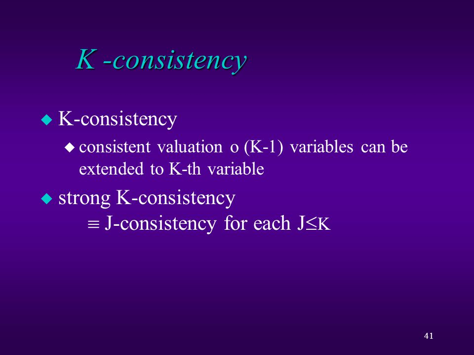 41 K -consistency u K-consistency u consistent valuation o (K-1) variables can be extended to K-th variable u strong K-consistency  J-consistency for each J  K