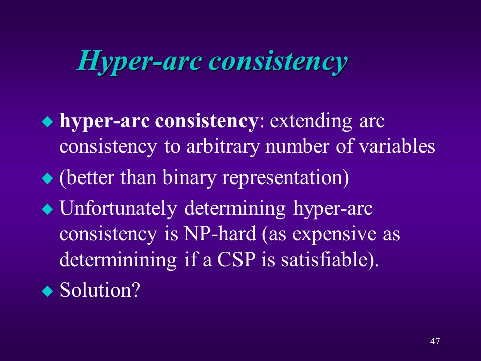 47 Hyper-arc consistency u hyper-arc consistency: extending arc consistency to arbitrary number of variables u (better than binary representation) u Unfortunately determining hyper-arc consistency is NP-hard (as expensive as determinining if a CSP is satisfiable).