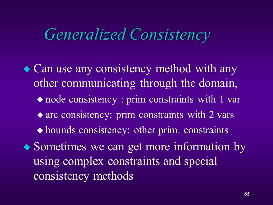 65 Generalized Consistency u Can use any consistency method with any other communicating through the domain, u node consistency : prim constraints with 1 var u arc consistency: prim constraints with 2 vars u bounds consistency: other prim.