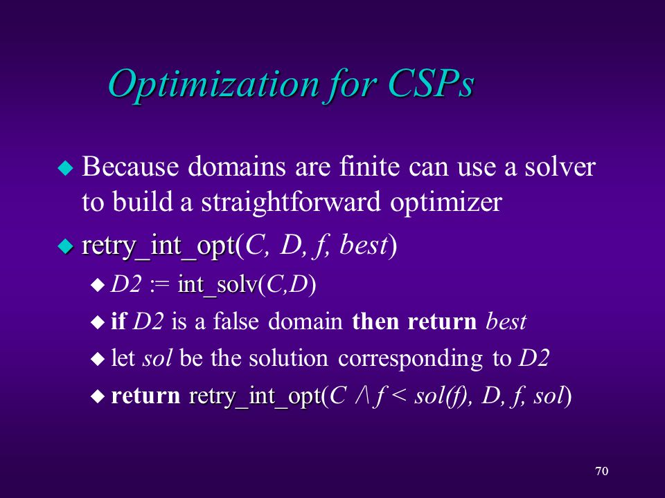 70 Optimization for CSPs u Because domains are finite can use a solver to build a straightforward optimizer u retry_int_opt u retry_int_opt(C, D, f, best) int_solv u D2 := int_solv(C,D) u if D2 is a false domain then return best u let sol be the solution corresponding to D2 retry_int_opt u return retry_int_opt(C /\ f < sol(f), D, f, sol)