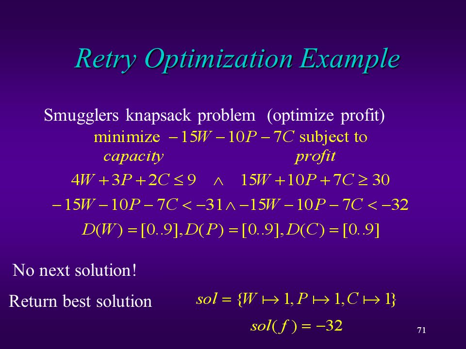 71 Retry Optimization Example Smugglers knapsack problem (optimize profit) First solution found: Corresponding solution Next solution found:No next solution.
