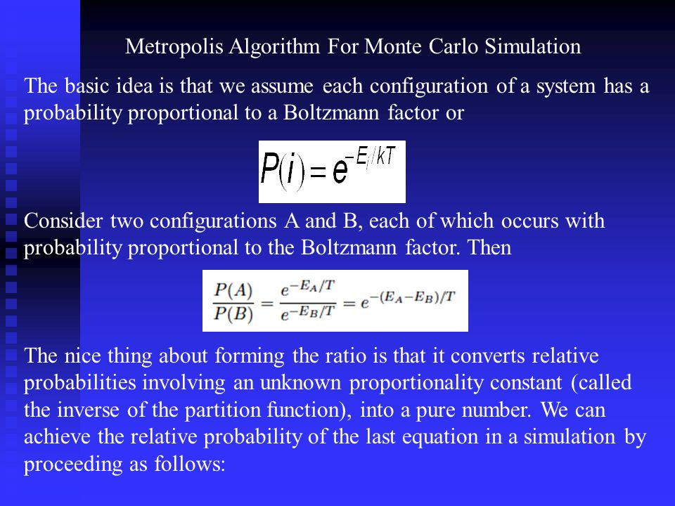 Metropolis Algorithm For Monte Carlo Simulation The basic idea is that we assume each configuration of a system has a probability proportional to a Bo