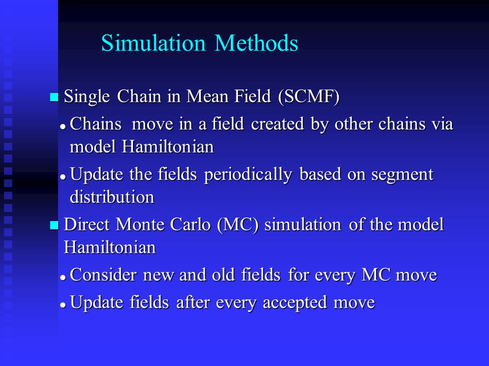 Simulation Methods Single Chain in Mean Field (SCMF) Single Chain in Mean Field (SCMF) Chains move in a field created by other chains via model Hamilt