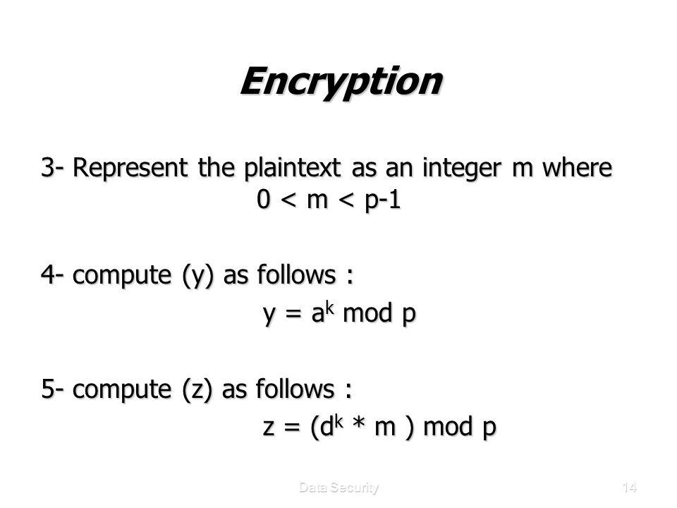 Data Security14 Encryption 3- Represent the plaintext as an integer m where 0 < m < p-1 4- compute (y) as follows : y = a k mod p y = a k mod p 5- compute (z) as follows : z = (d k * m ) mod p z = (d k * m ) mod p