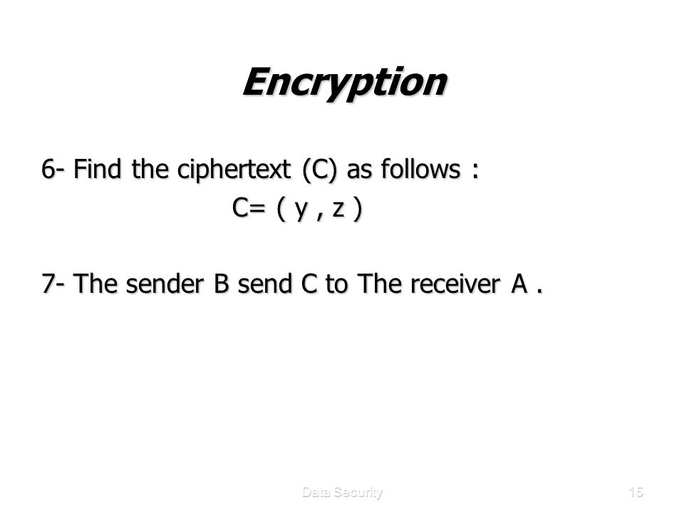Data Security15 Encryption 6- Find the ciphertext (C) as follows : C= ( y, z ) C= ( y, z ) 7- The sender B send C to The receiver A.