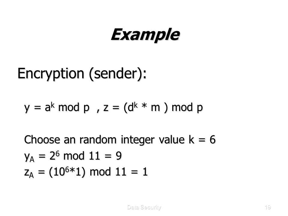 Data Security19 Example Encryption (sender): y = a k mod p, z = (d k * m ) mod p y = a k mod p, z = (d k * m ) mod p Choose an random integer value k = 6 Choose an random integer value k = 6 y A = 2 6 mod 11 = 9 y A = 2 6 mod 11 = 9 z A = (10 6 *1) mod 11 = 1 z A = (10 6 *1) mod 11 = 1