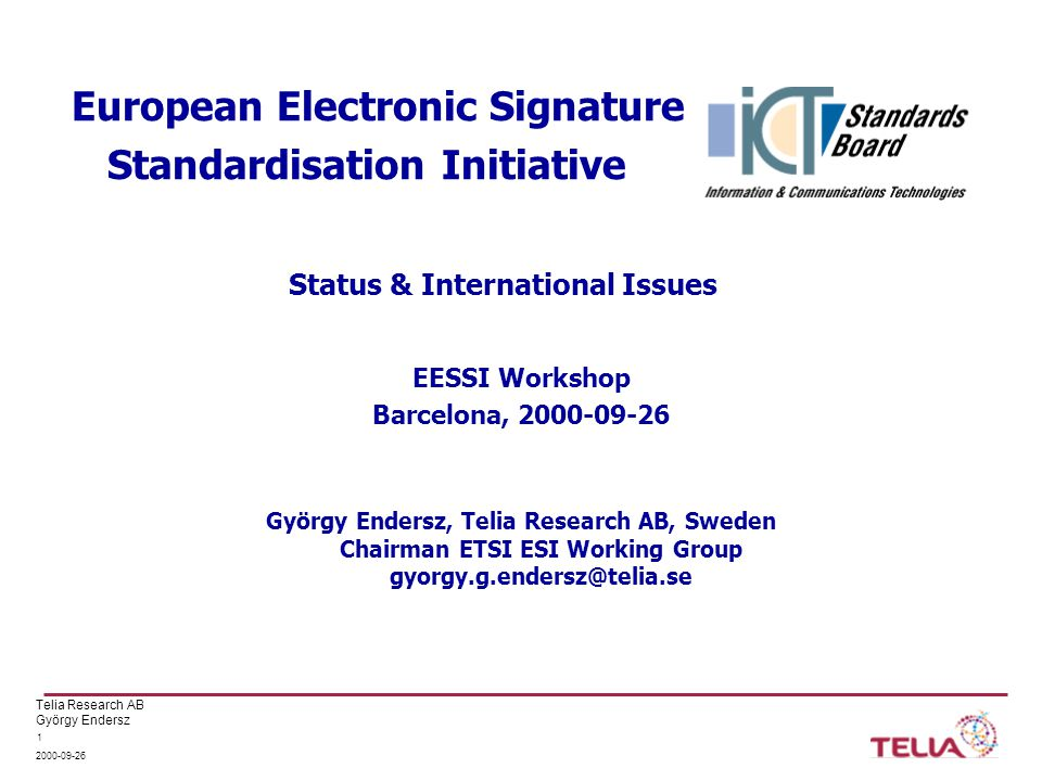 Telia Research AB György Endersz 2000-09-26 1 European Electronic Signature Standardisation Initiative EESSI Workshop Barcelona, 2000-09-26 György Endersz, Telia Research AB, Sweden Chairman ETSI ESI Working Group gyorgy.g.endersz@telia.se Status & International Issues