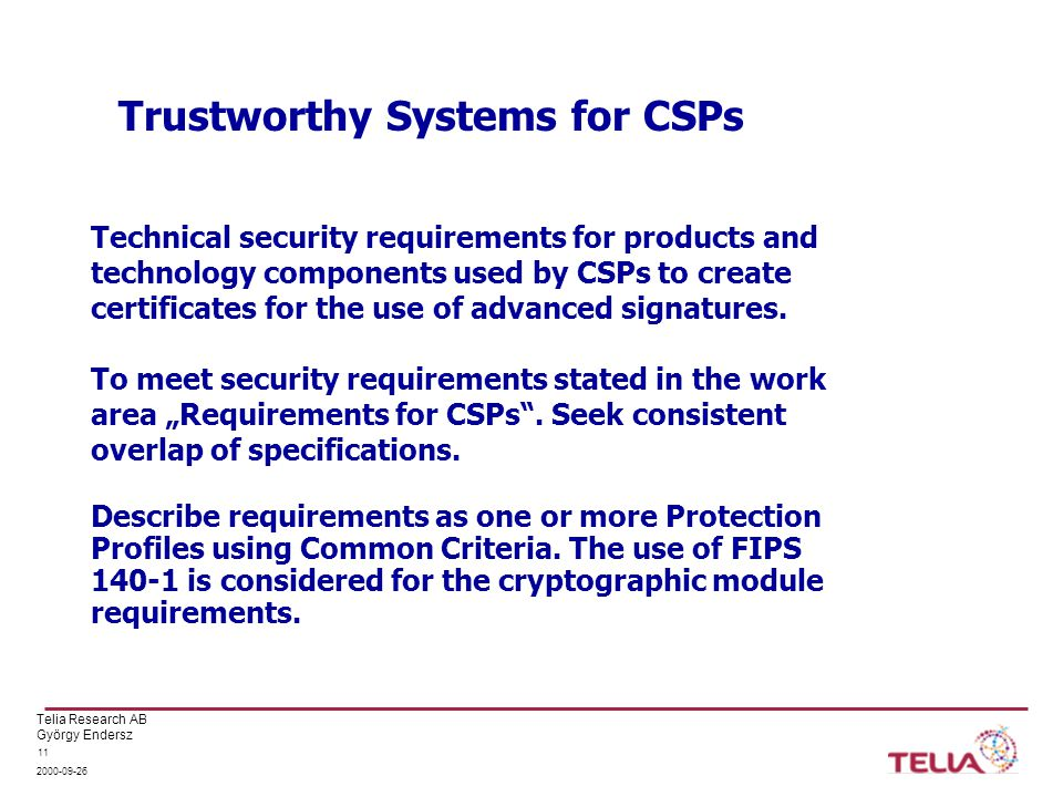 Telia Research AB György Endersz 2000-09-26 11 Trustworthy Systems for CSPs Technical security requirements for products and technology components used by CSPs to create certificates for the use of advanced signatures.