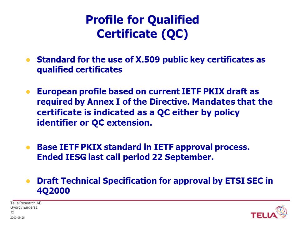 Telia Research AB György Endersz 2000-09-26 12 Profile for Qualified Certificate (QC) Standard for the use of X.509 public key certificates as qualified certificates European profile based on current IETF PKIX draft as required by Annex I of the Directive.