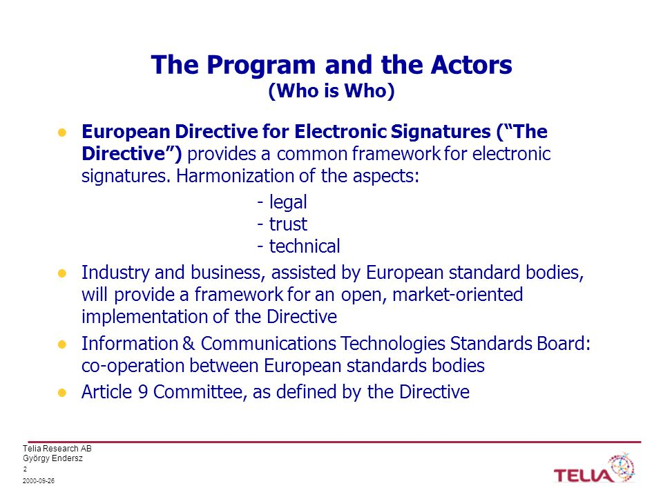 Telia Research AB György Endersz 2000-09-26 2 The Program and the Actors (Who is Who) European Directive for Electronic Signatures ( The Directive ) provides a common framework for electronic signatures.