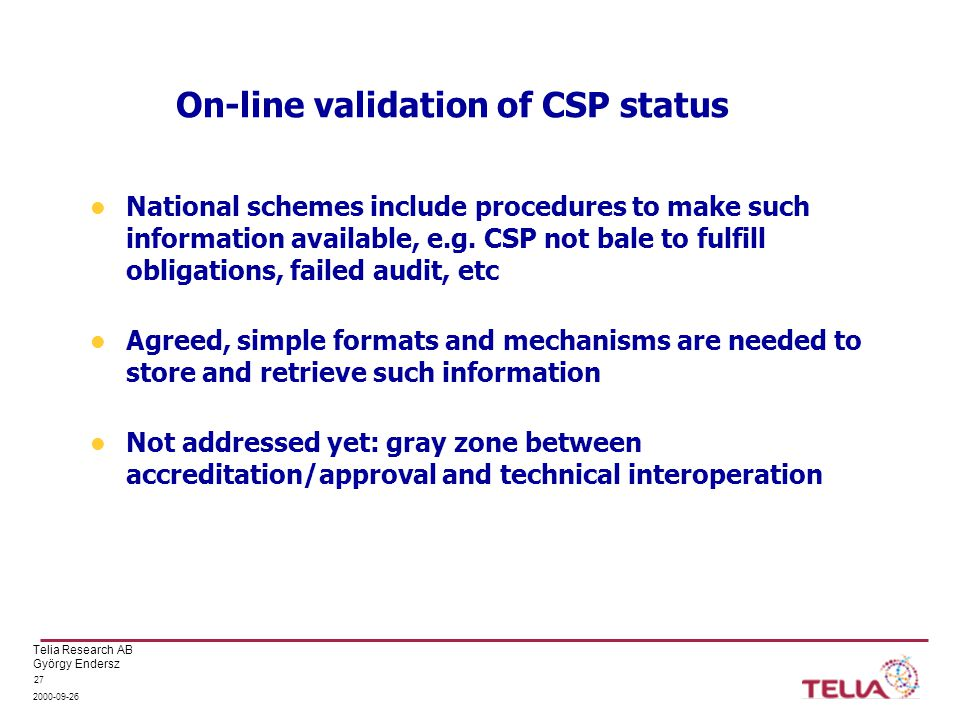 Telia Research AB György Endersz 2000-09-26 27 On-line validation of CSP status National schemes include procedures to make such information available, e.g.