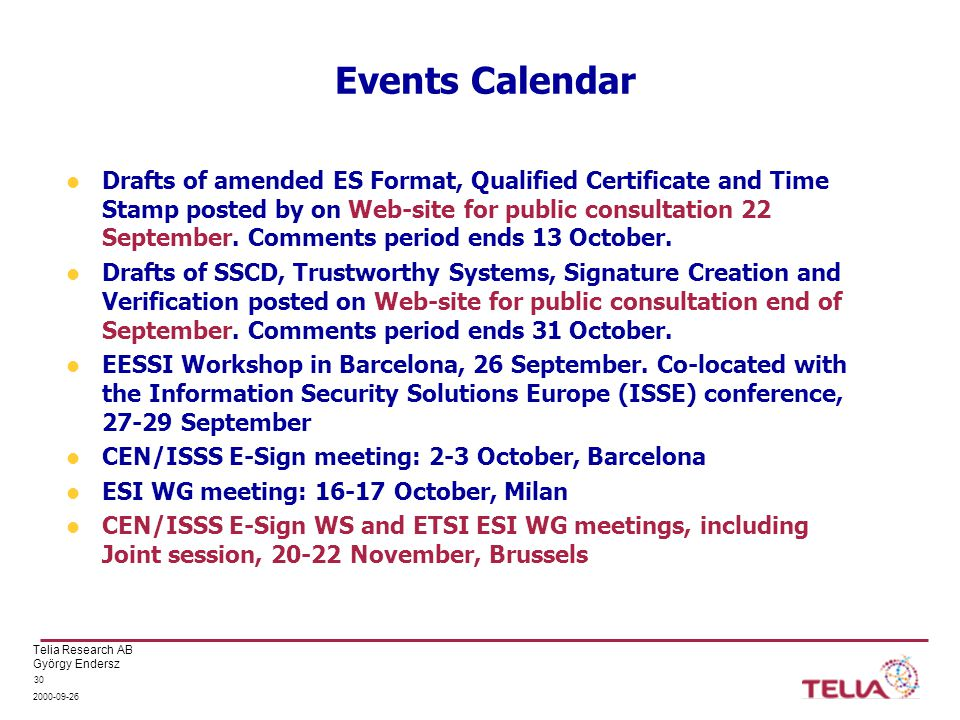 Telia Research AB György Endersz 2000-09-26 30 Events Calendar Drafts of amended ES Format, Qualified Certificate and Time Stamp posted by on Web-site for public consultation 22 September.