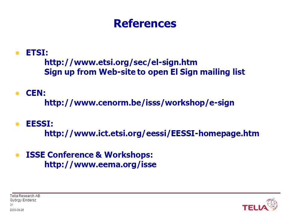Telia Research AB György Endersz 2000-09-26 31 References ETSI: http://www.etsi.org/sec/el-sign.htm Sign up from Web-site to open El Sign mailing list CEN: http://www.cenorm.be/isss/workshop/e-sign EESSI: http://www.ict.etsi.org/eessi/EESSI-homepage.htm ISSE Conference & Workshops: http://www.eema.org/isse