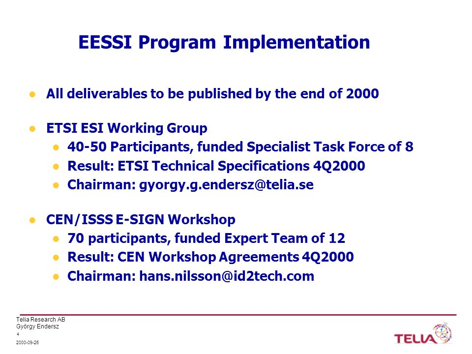 Telia Research AB György Endersz 2000-09-26 4 EESSI Program Implementation All deliverables to be published by the end of 2000 ETSI ESI Working Group 40-50 Participants, funded Specialist Task Force of 8 Result: ETSI Technical Specifications 4Q2000 Chairman: gyorgy.g.endersz@telia.se CEN/ISSS E-SIGN Workshop 70 participants, funded Expert Team of 12 Result: CEN Workshop Agreements 4Q2000 Chairman: hans.nilsson@id2tech.com