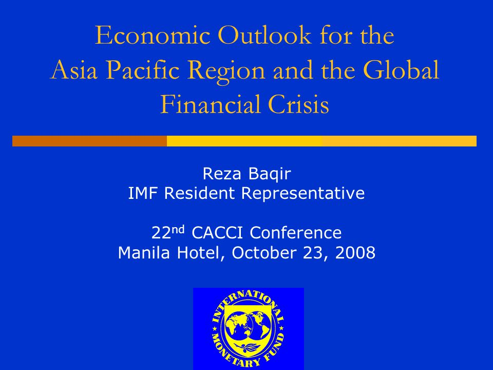 Economic Outlook for the Asia Pacific Region and the Global Financial Crisis Reza Baqir IMF Resident Representative 22 nd CACCI Conference Manila Hote