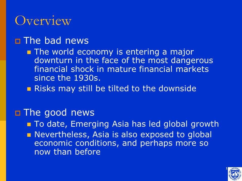 1 Overview  The bad news The world economy is entering a major downturn in the face of the most dangerous financial shock in mature financial markets