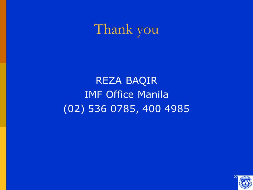 27 Thank you REZA BAQIR IMF Office Manila (02) 536 0785, 400 4985