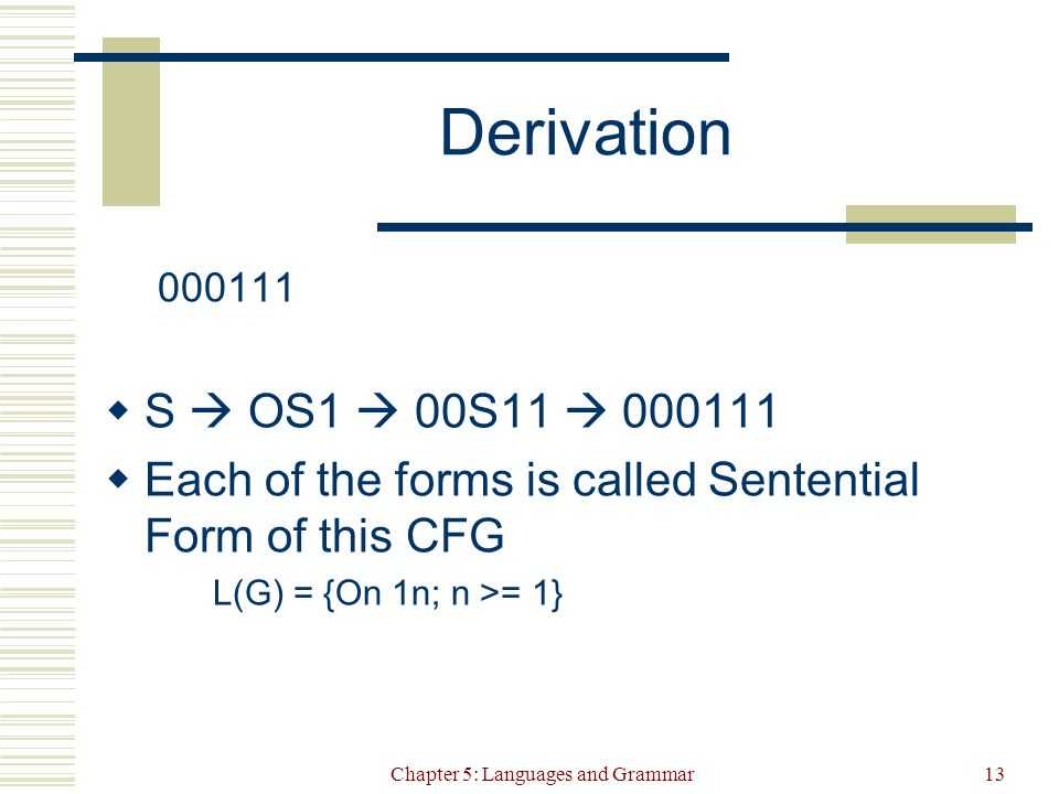 Chapter 5: Languages and Grammar13 Derivation  S  OS1  00S11   Each of the forms is called Sentential Form of this CFG L(G) = {On 1n; n >= 1}