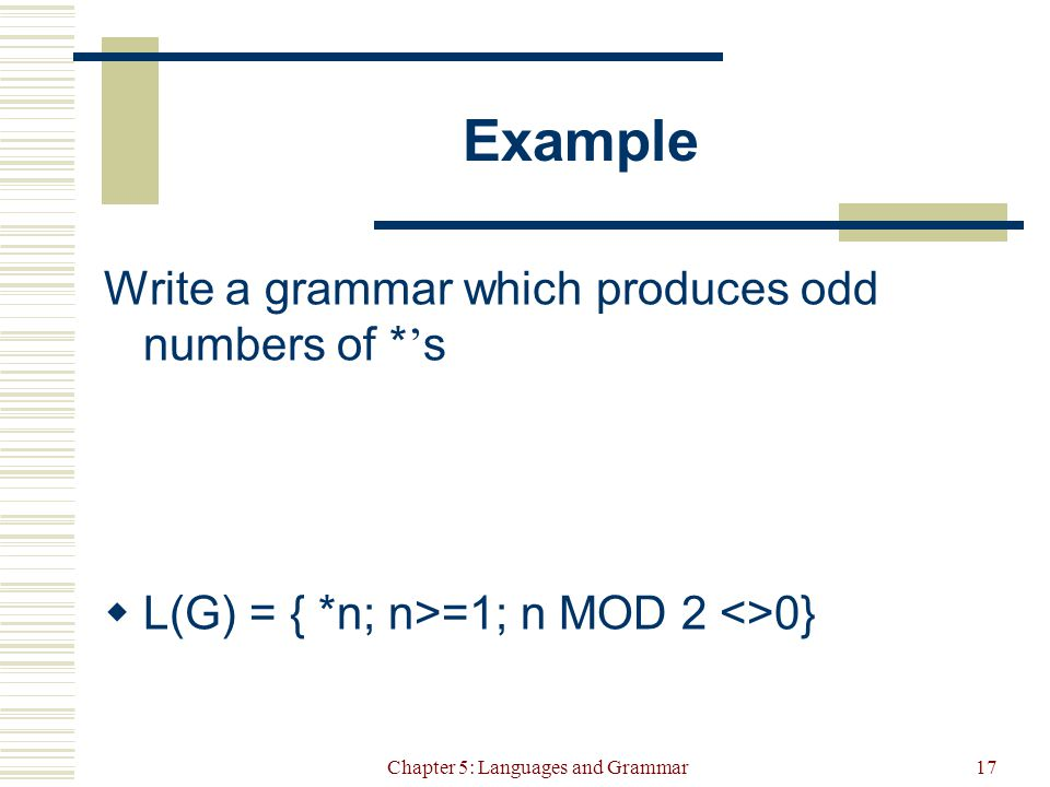 Chapter 5: Languages and Grammar17 Example Write a grammar which produces odd numbers of * ' s  L(G) = { *n; n>=1; n MOD 2 <>0}