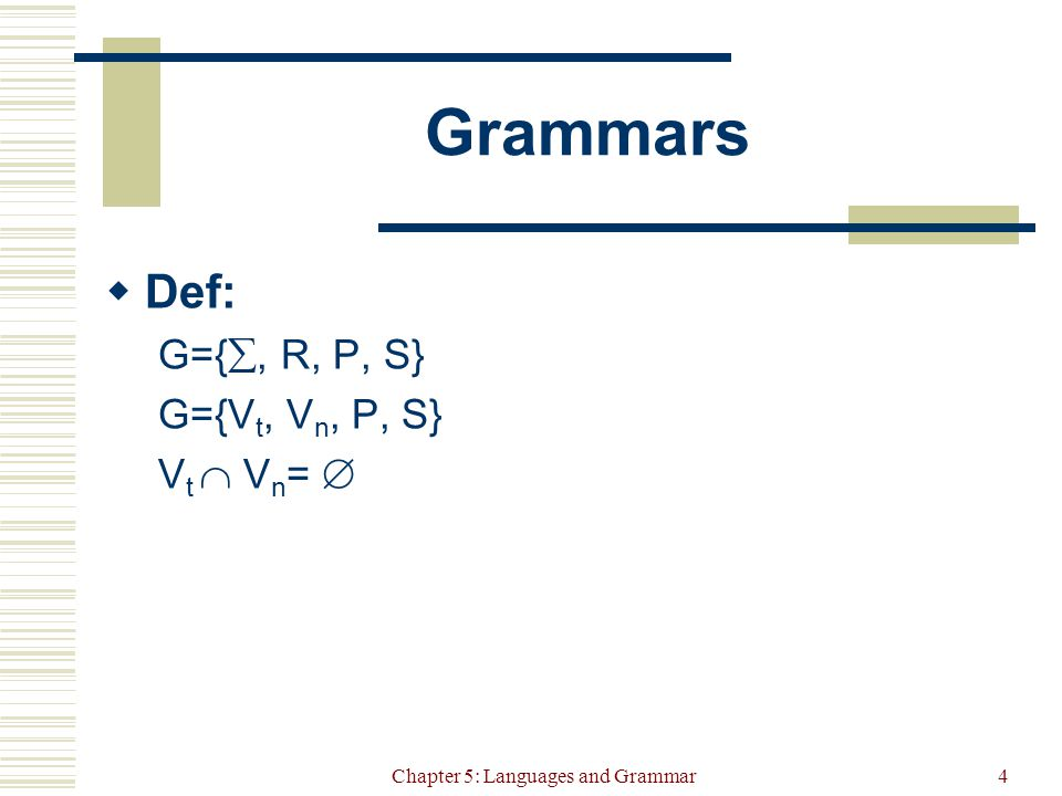 Chapter 5: Languages and Grammar5 Example SimpleDatatype = { Integer, Real, Char, Boolean } Datatype  SimpleDatatype SimpleDatatype  Integer SimpleDatatype  Real SimpleDatatype  Boolean SimpleDatatype  Char