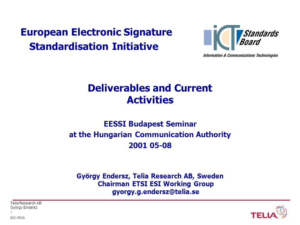 Telia Research AB György Endersz 2001-05-08 1 European Electronic Signature Standardisation Initiative EESSI Budapest Seminar at the Hungarian Communication Authority 2001 05-08 György Endersz, Telia Research AB, Sweden Chairman ETSI ESI Working Group gyorgy.g.endersz@telia.se Deliverables and Current Activities