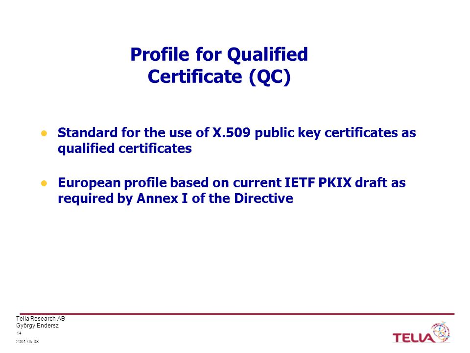 Telia Research AB György Endersz 2001-05-08 14 Profile for Qualified Certificate (QC) Standard for the use of X.509 public key certificates as qualified certificates European profile based on current IETF PKIX draft as required by Annex I of the Directive