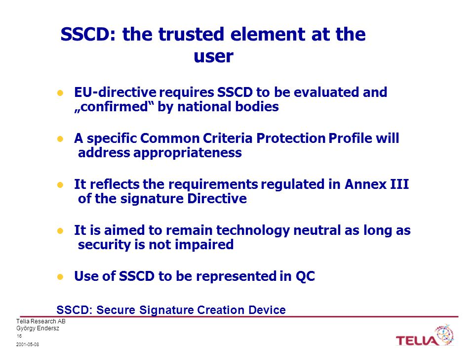 "Telia Research AB György Endersz 2001-05-08 16 SSCD: the trusted element at the user EU-directive requires SSCD to be evaluated and ""confirmed by national bodies A specific Common Criteria Protection Profile will address appropriateness It reflects the requirements regulated in Annex III of the signature Directive It is aimed to remain technology neutral as long as security is not impaired Use of SSCD to be represented in QC SSCD: Secure Signature Creation Device"