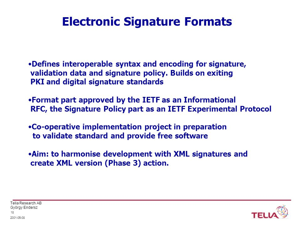 Telia Research AB György Endersz 2001-05-08 18 Electronic Signature Formats Defines interoperable syntax and encoding for signature, validation data a