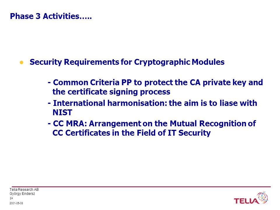 Telia Research AB György Endersz 2001-05-08 24 Phase 3 Activities….. Security Requirements for Cryptographic Modules - Common Criteria PP to protect t