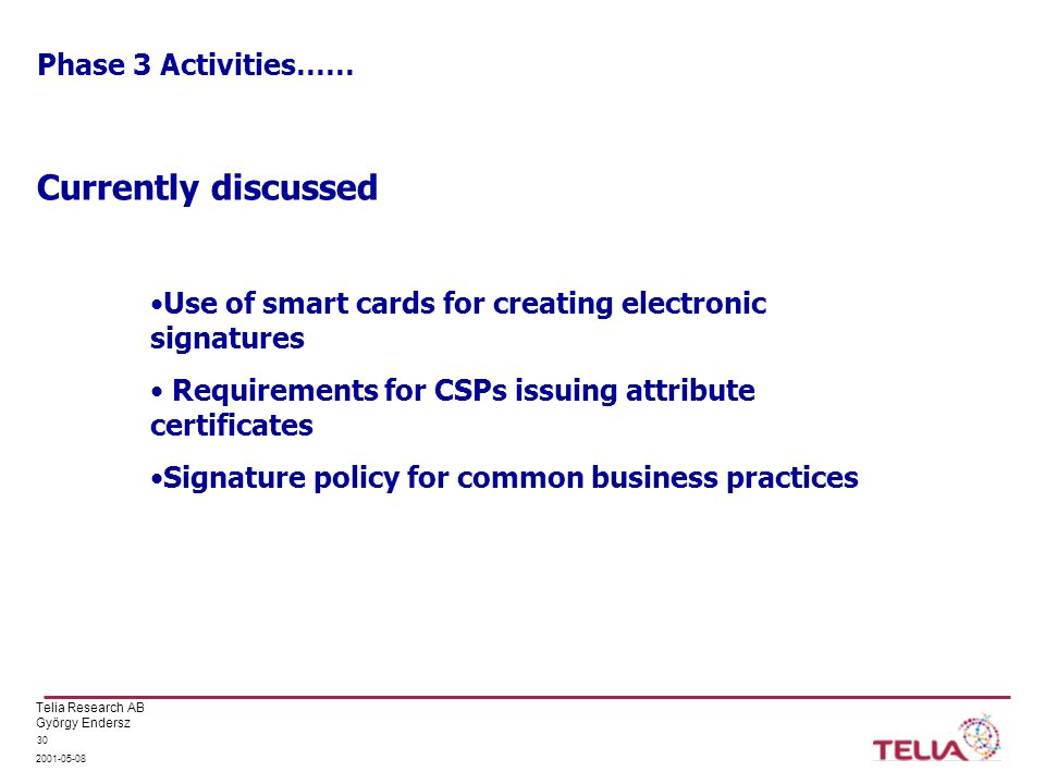Telia Research AB György Endersz 2001-05-08 30 Phase 3 Activities…… Currently discussed Use of smart cards for creating electronic signatures Requirements for CSPs issuing attribute certificates Signature policy for common business practices