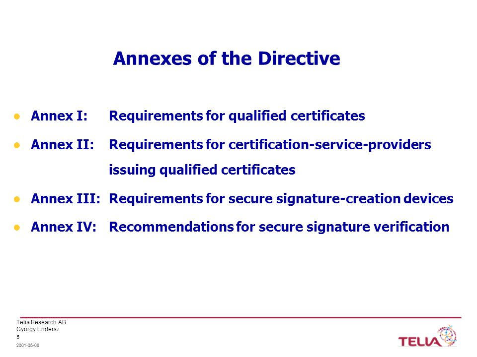 Telia Research AB György Endersz 2001-05-08 5 Annexes of the Directive Annex I: Requirements for qualified certificates Annex II: Requirements for certification-service-providers issuing qualified certificates Annex III: Requirements for secure signature-creation devices Annex IV: Recommendations for secure signature verification