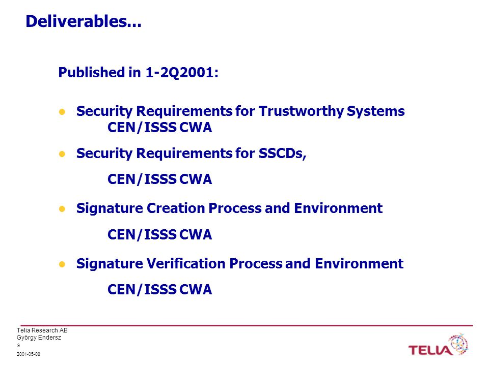 Telia Research AB György Endersz 2001-05-08 9 Deliverables... Published in 1-2Q2001: Security Requirements for Trustworthy Systems CEN/ISSS CWA Securi