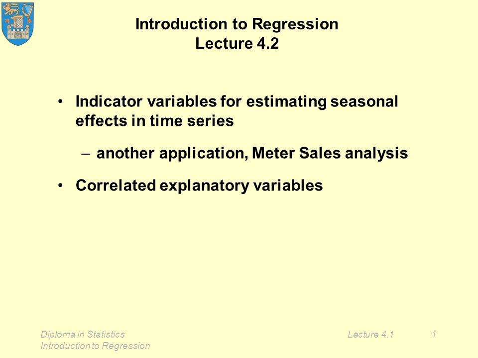 Diploma in Statistics Introduction to Regression Lecture 4.11 Introduction to Regression Lecture 4.2 Indicator variables for estimating seasonal effects in time series –another application, Meter Sales analysis Correlated explanatory variables