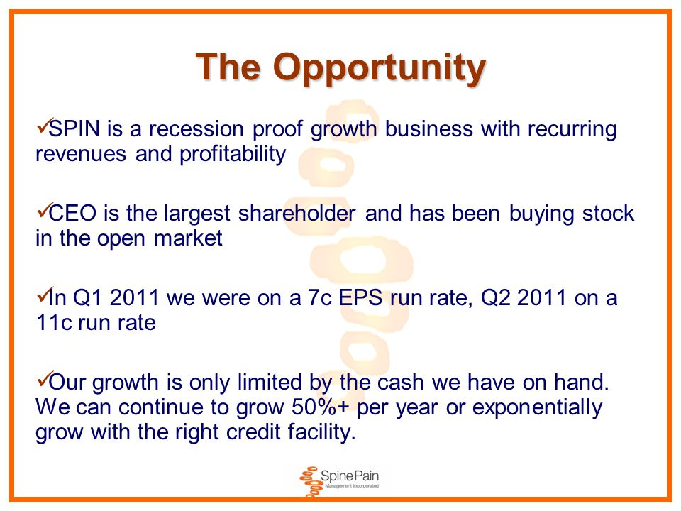 The Opportunity SPIN is a recession proof growth business with recurring revenues and profitability CEO is the largest shareholder and has been buying stock in the open market In Q1 2011 we were on a 7c EPS run rate, Q2 2011 on a 11c run rate Our growth is only limited by the cash we have on hand.