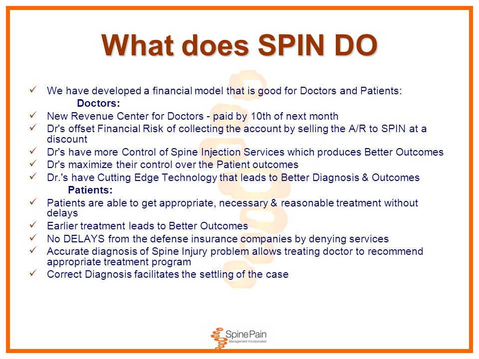 What does SPIN DO We have developed a financial model that is good for Doctors and Patients: Doctors: New Revenue Center for Doctors - paid by 10th of