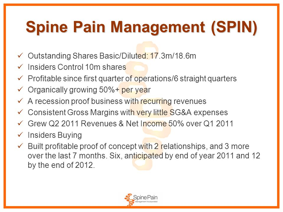 Spine Pain Management (SPIN) Outstanding Shares Basic/Diluted: 17.3m/18.6m Insiders Control 10m shares Profitable since first quarter of operations/6