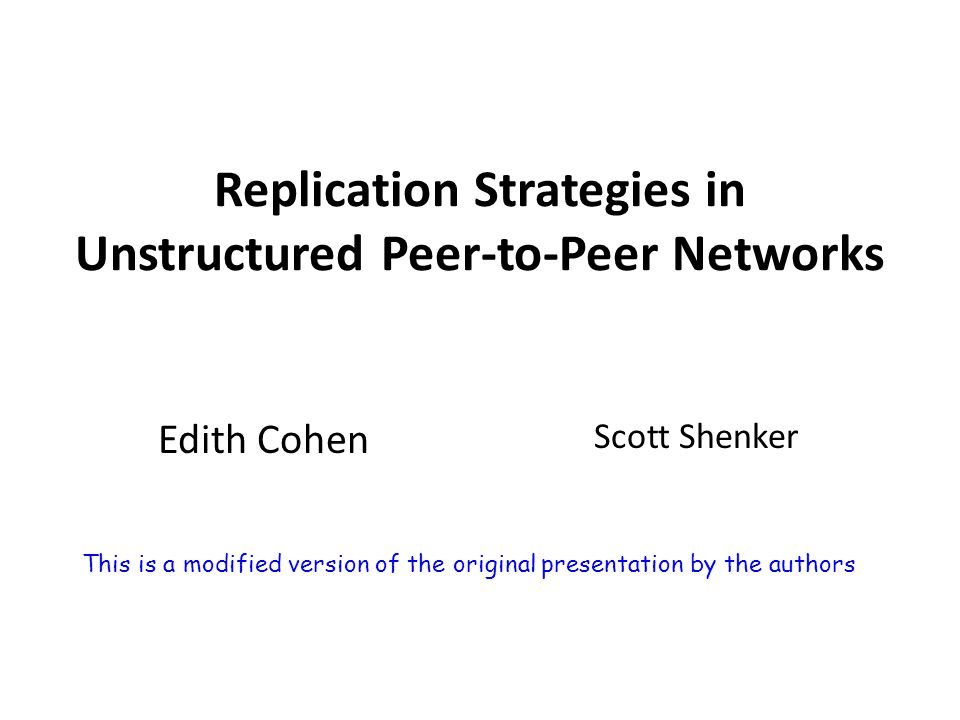 Replication Strategies in Unstructured Peer-to-Peer Networks Edith Cohen Scott Shenker This is a modified version of the original presentation by the authors