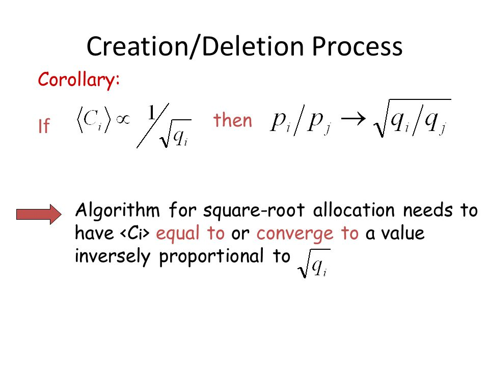 Creation/Deletion Process If then Corollary: Algorithm for square-root allocation needs to have equal to or converge to a value inversely proportional to