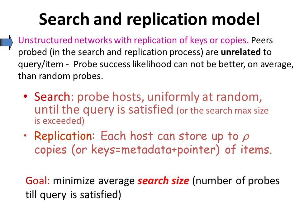 Search and replication model Search: probe hosts, uniformly at random, until the query is satisfied (or the search max size is exceeded) Goal: minimize average search size (number of probes till query is satisfied) Replication: Each host can store up to  copies (or keys=metadata+pointer) of items.
