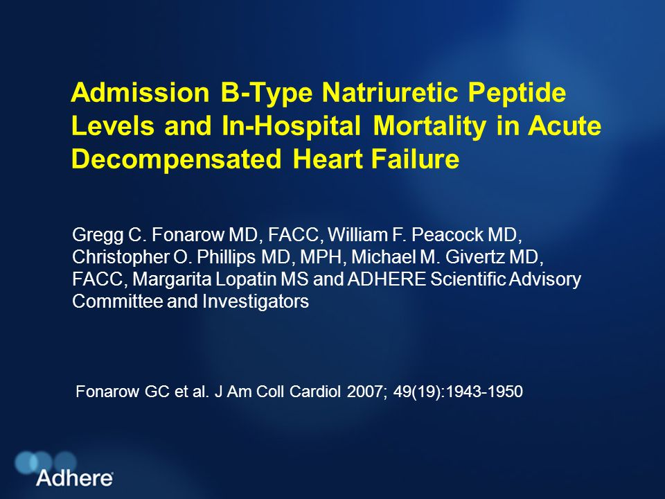 Admission BNP and In-Hospital Mortality in ADHF Levels of BNP and NT-proBNP have been shown to be elevated in patients with left ventricular (LV) dysfunction and correlate with the New York Heart Association functional classLevels of BNP and NT-proBNP have been shown to be elevated in patients with left ventricular (LV) dysfunction and correlate with the New York Heart Association functional class Clinical investigations of natriuretic peptides have focused on the diagnostic usefulness for heart failure (HF) and LV dysfunction and their prognostic usefulness in chronic HF, acute coronary syndromes, stable coronary artery disease, other medical conditions, and community cohortsClinical investigations of natriuretic peptides have focused on the diagnostic usefulness for heart failure (HF) and LV dysfunction and their prognostic usefulness in chronic HF, acute coronary syndromes, stable coronary artery disease, other medical conditions, and community cohorts Whether plasma levels of BNP are predictive of in-hospital mortality risk in patients hospitalized with acute decompensated HF has not been well studiedWhether plasma levels of BNP are predictive of in-hospital mortality risk in patients hospitalized with acute decompensated HF has not been well studied Fonarow GC et al.