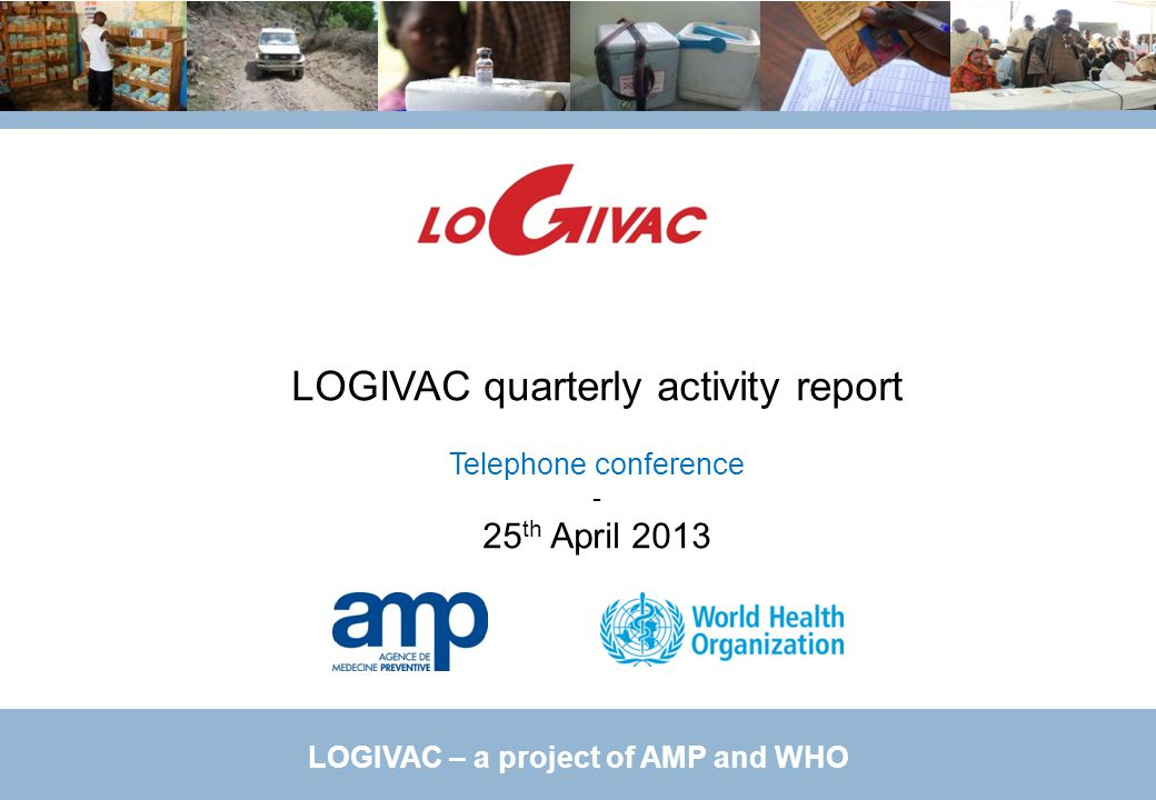 LOGIVAC – a project of AMP and WHO LOGIVAC quarterly activity report Telephone conference - 25 th April 2013