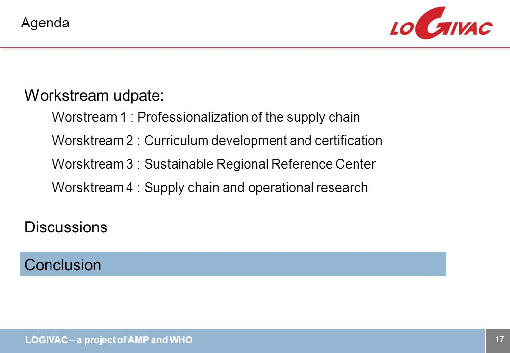 LOGIVAC – a project of AMP and WHO Agenda Workstream udpate: Worstream 1 : Professionalization of the supply chain Worsktream 2 : Curriculum development and certification Worsktream 3 : Sustainable Regional Reference Center Worsktream 4 : Supply chain and operational research Discussions Conclusion 17