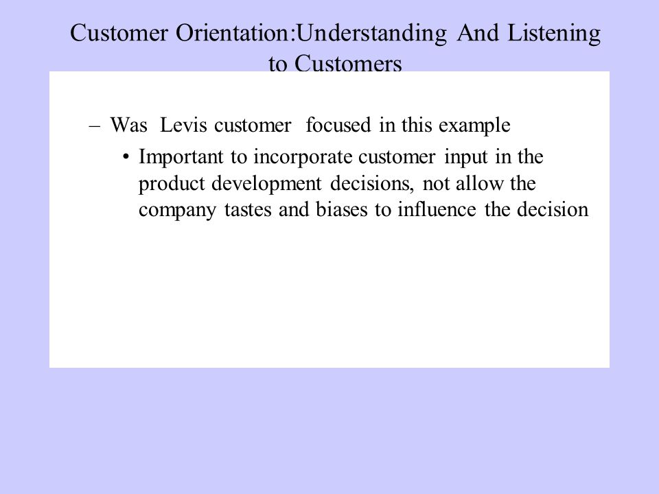 Customer Orientation:Understanding And Listening to Customers –Was Levis customer focused in this example Important to incorporate customer input in the product development decisions, not allow the company tastes and biases to influence the decision