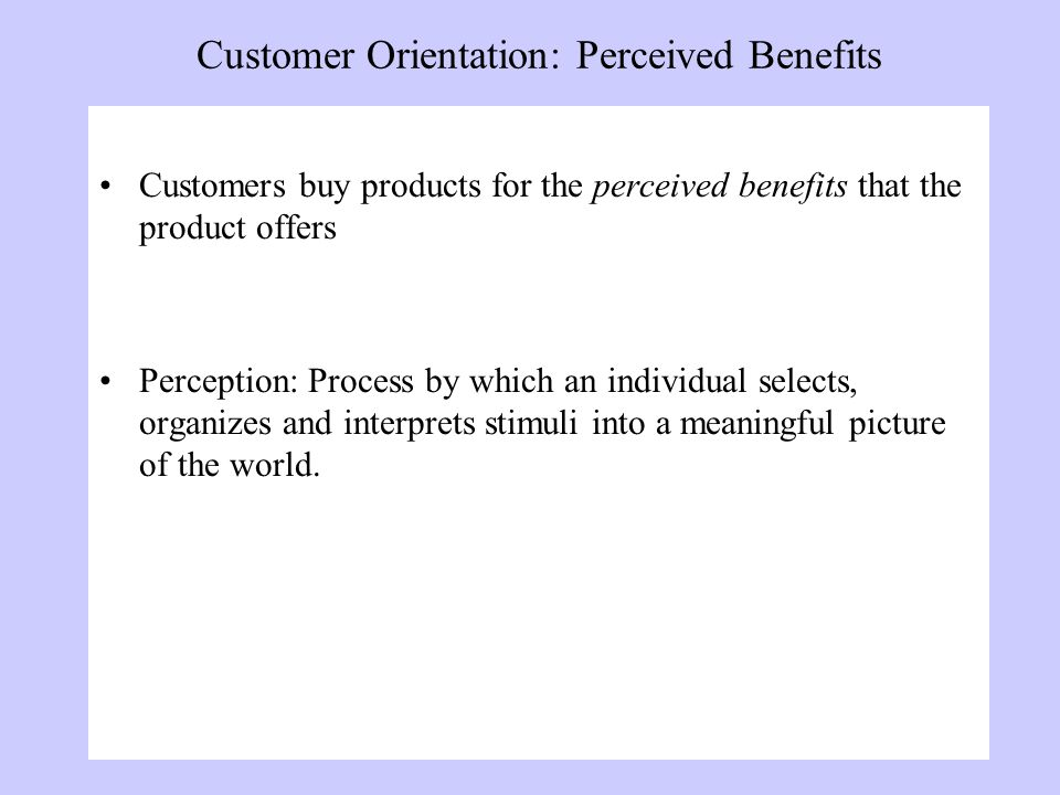 Customer Orientation: Perceived Benefits Customers buy products for the perceived benefits that the product offers Perception: Process by which an individual selects, organizes and interprets stimuli into a meaningful picture of the world.
