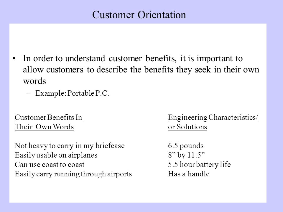 Customer Orientation In order to understand customer benefits, it is important to allow customers to describe the benefits they seek in their own words –Example: Portable P.C.