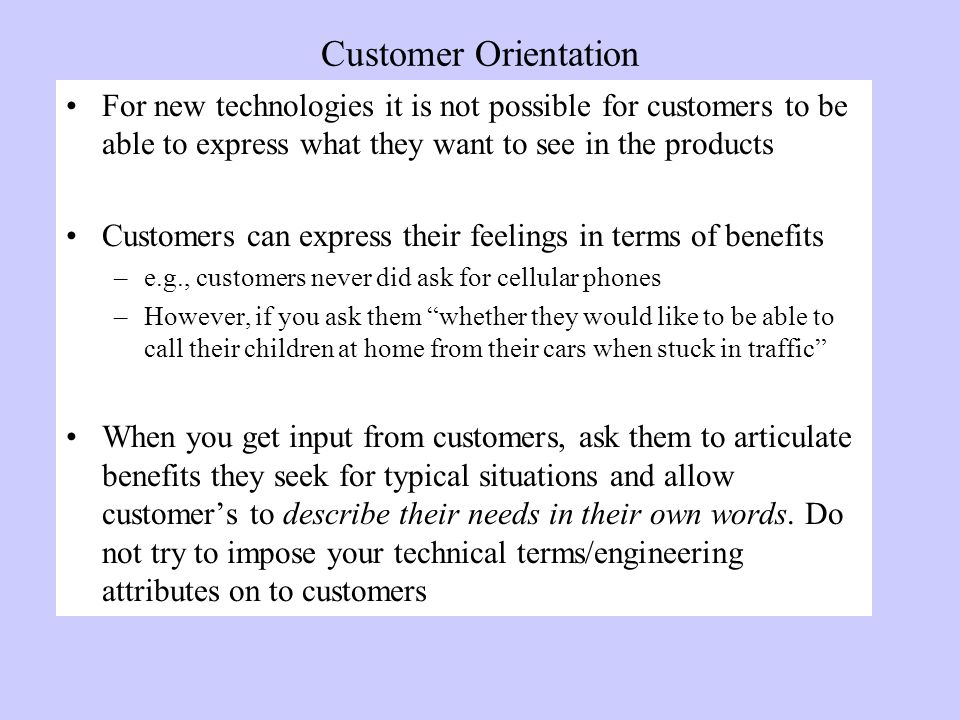 Customer Orientation For new technologies it is not possible for customers to be able to express what they want to see in the products Customers can express their feelings in terms of benefits –e.g., customers never did ask for cellular phones –However, if you ask them whether they would like to be able to call their children at home from their cars when stuck in traffic When you get input from customers, ask them to articulate benefits they seek for typical situations and allow customer's to describe their needs in their own words.